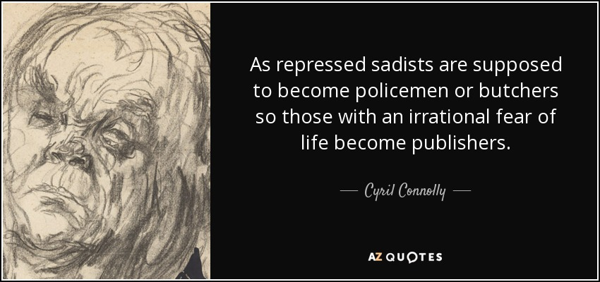 As repressed sadists are supposed to become policemen or butchers so those with an irrational fear of life become publishers. - Cyril Connolly