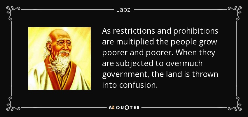 As restrictions and prohibitions are multiplied the people grow poorer and poorer. When they are subjected to overmuch government, the land is thrown into confusion. - Laozi