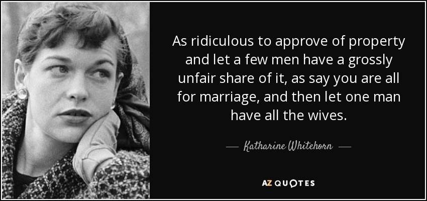 As ridiculous to approve of property and let a few men have a grossly unfair share of it, as say you are all for marriage, and then let one man have all the wives. - Katharine Whitehorn