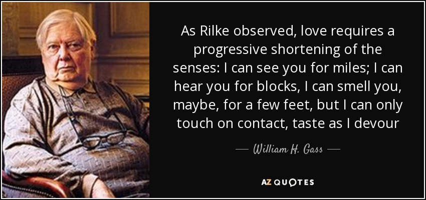 As Rilke observed, love requires a progressive shortening of the senses: I can see you for miles; I can hear you for blocks, I can smell you, maybe, for a few feet, but I can only touch on contact, taste as I devour - William H. Gass