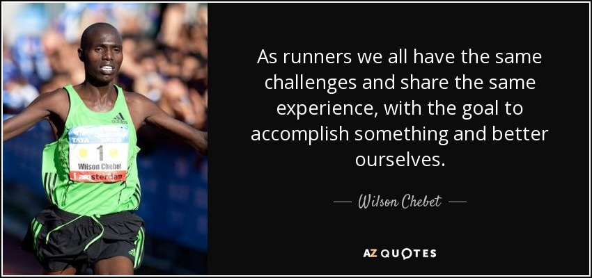 As runners we all have the same challenges and share the same experience, with the goal to accomplish something and better ourselves. - Wilson Chebet