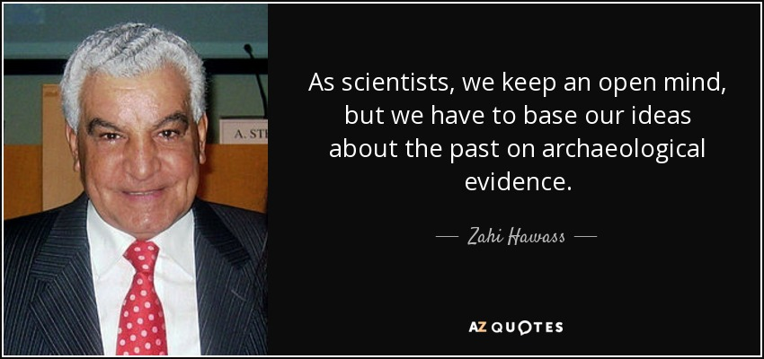 As scientists, we keep an open mind, but we have to base our ideas about the past on archaeological evidence. - Zahi Hawass