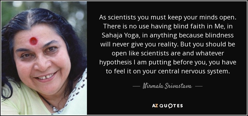 As scientists you must keep your minds open. There is no use having blind faith in Me, in Sahaja Yoga, in anything because blindness will never give you reality. But you should be open like scientists are and whatever hypothesis I am putting before you, you have to feel it on your central nervous system. - Nirmala Srivastava