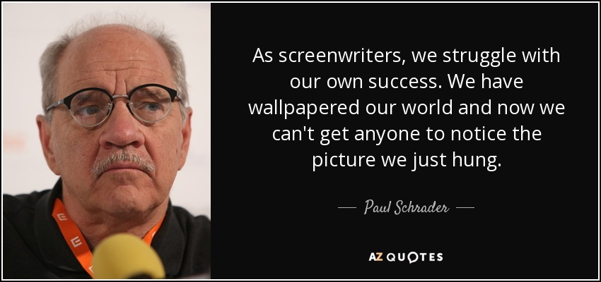As screenwriters, we struggle with our own success. We have wallpapered our world and now we can't get anyone to notice the picture we just hung. - Paul Schrader