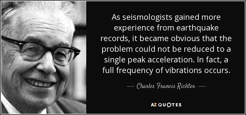 As seismologists gained more experience from earthquake records, it became obvious that the problem could not be reduced to a single peak acceleration. In fact, a full frequency of vibrations occurs. - Charles Francis Richter