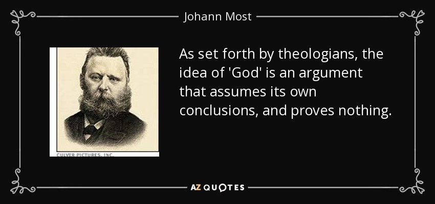 As set forth by theologians, the idea of 'God' is an argument that assumes its own conclusions, and proves nothing. - Johann Most