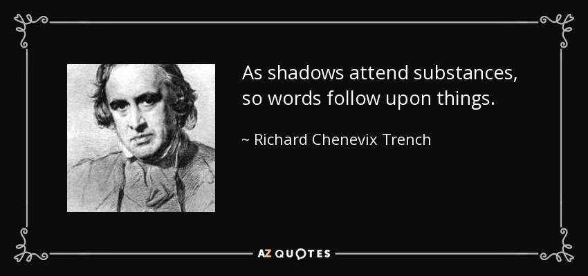 As shadows attend substances, so words follow upon things. - Richard Chenevix Trench