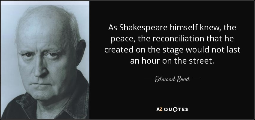 As Shakespeare himself knew, the peace, the reconciliation that he created on the stage would not last an hour on the street. - Edward Bond
