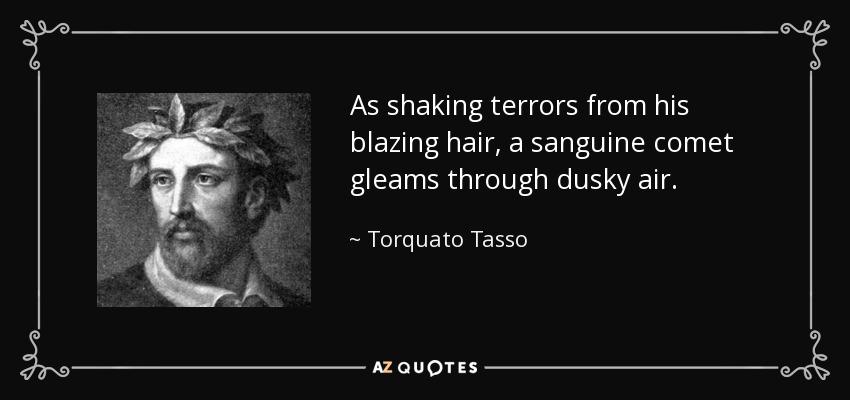 As shaking terrors from his blazing hair, a sanguine comet gleams through dusky air. - Torquato Tasso