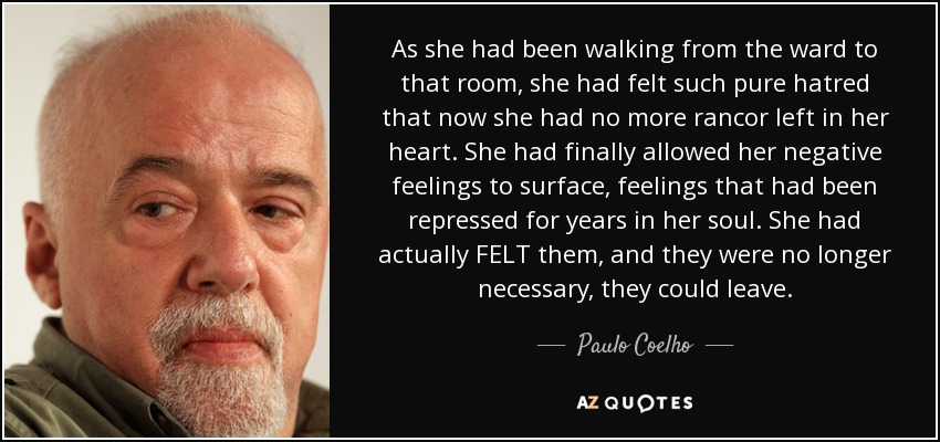 As she had been walking from the ward to that room, she had felt such pure hatred that now she had no more rancor left in her heart. She had finally allowed her negative feelings to surface, feelings that had been repressed for years in her soul. She had actually FELT them, and they were no longer necessary, they could leave. - Paulo Coelho