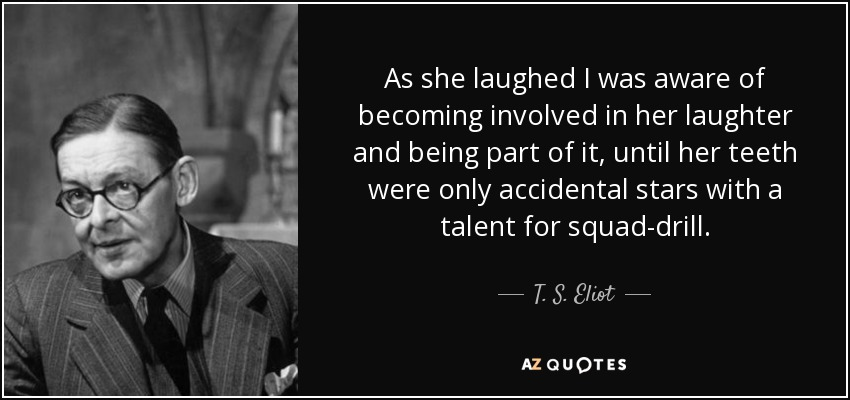 As she laughed I was aware of becoming involved in her laughter and being part of it, until her teeth were only accidental stars with a talent for squad-drill. - T. S. Eliot