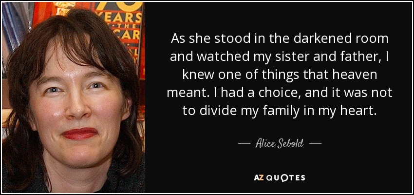 As she stood in the darkened room and watched my sister and father, I knew one of things that heaven meant. I had a choice, and it was not to divide my family in my heart. - Alice Sebold