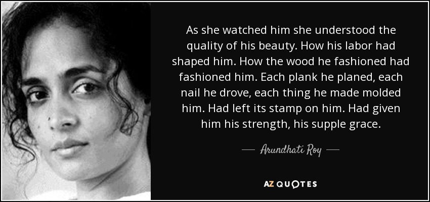 As she watched him she understood the quality of his beauty. How his labor had shaped him. How the wood he fashioned had fashioned him. Each plank he planed, each nail he drove, each thing he made molded him. Had left its stamp on him. Had given him his strength, his supple grace. - Arundhati Roy