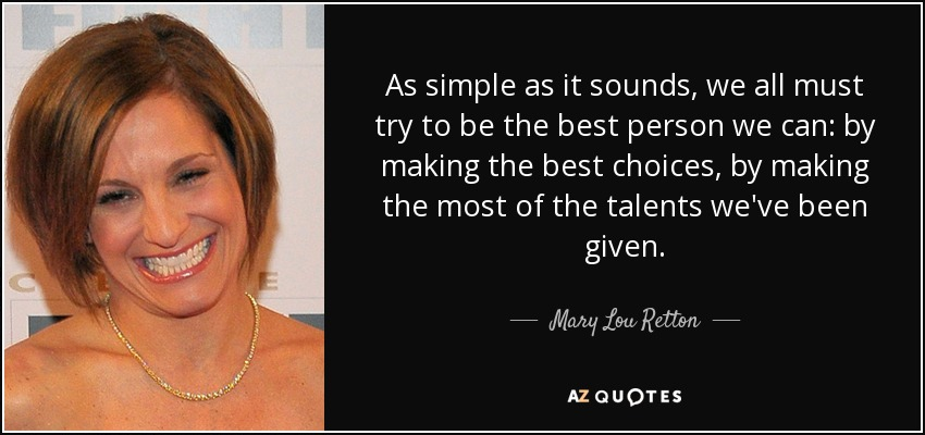 As simple as it sounds, we all must try to be the best person we can: by making the best choices, by making the most of the talents we've been given. - Mary Lou Retton