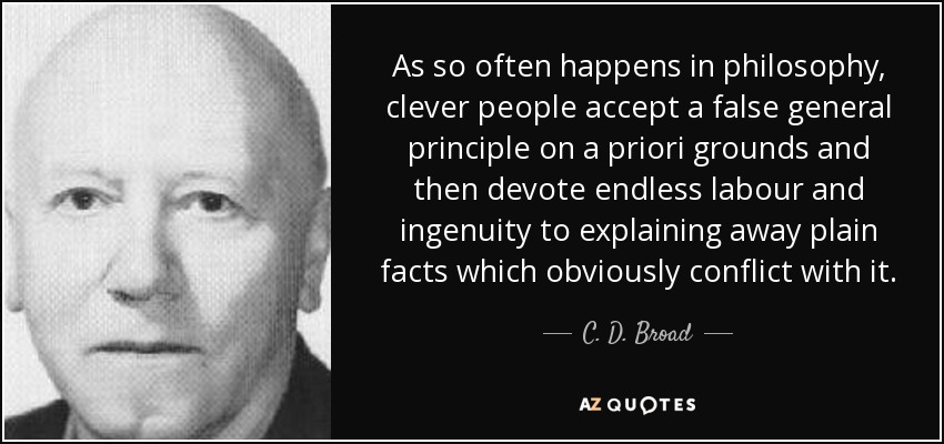 As so often happens in philosophy, clever people accept a false general principle on a priori grounds and then devote endless labour and ingenuity to explaining away plain facts which obviously conflict with it. - C. D. Broad