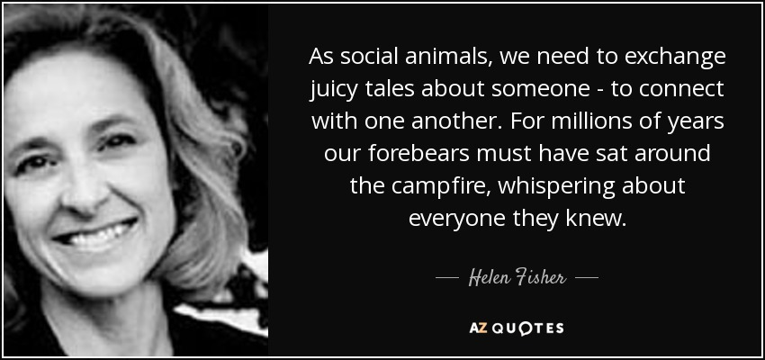 As social animals, we need to exchange juicy tales about someone - to connect with one another. For millions of years our forebears must have sat around the campfire, whispering about everyone they knew. - Helen Fisher