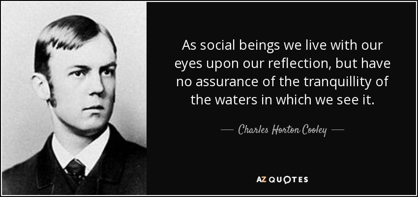 As social beings we live with our eyes upon our reflection, but have no assurance of the tranquillity of the waters in which we see it. - Charles Horton Cooley