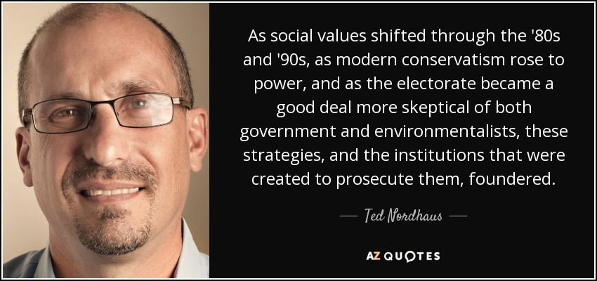 As social values shifted through the '80s and '90s, as modern conservatism rose to power, and as the electorate became a good deal more skeptical of both government and environmentalists, these strategies, and the institutions that were created to prosecute them, foundered. - Ted Nordhaus