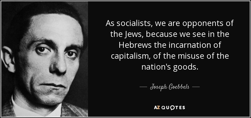 As socialists, we are opponents of the Jews, because we see in the Hebrews the incarnation of capitalism, of the misuse of the nation's goods. - Joseph Goebbels