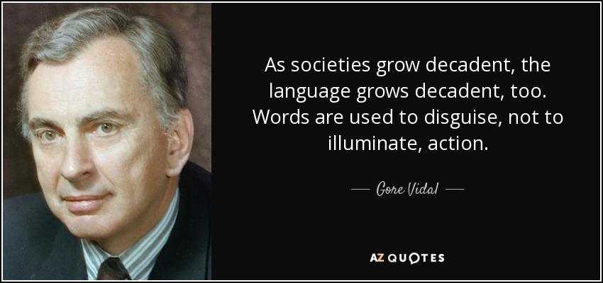 As societies grow decadent, the language grows decadent, too. Words are used to disguise, not to illuminate, action. - Gore Vidal