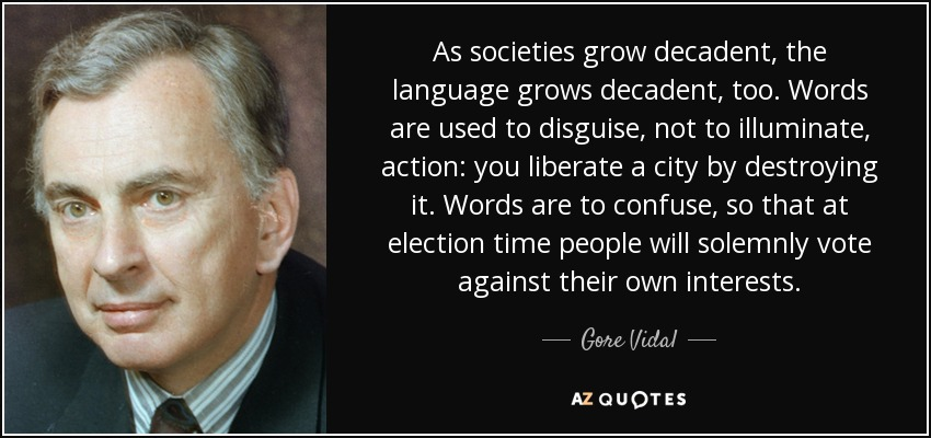 As societies grow decadent, the language grows decadent, too. Words are used to disguise, not to illuminate, action: you liberate a city by destroying it. Words are to confuse, so that at election time people will solemnly vote against their own interests. - Gore Vidal