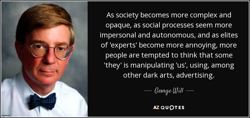 As society becomes more complex and opaque, as social processes seem more impersonal and autonomous, and as elites of 'experts' become more annoying, more people are tempted to think that some 'they' is manipulating 'us', using, among other dark arts, advertising. - George Will