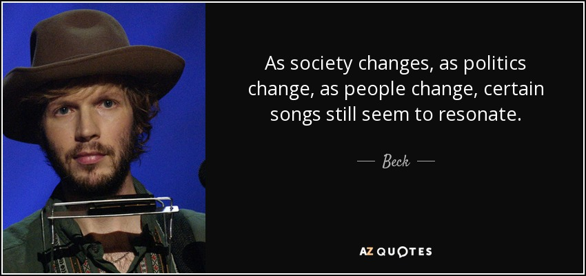 As society changes, as politics change, as people change, certain songs still seem to resonate. - Beck