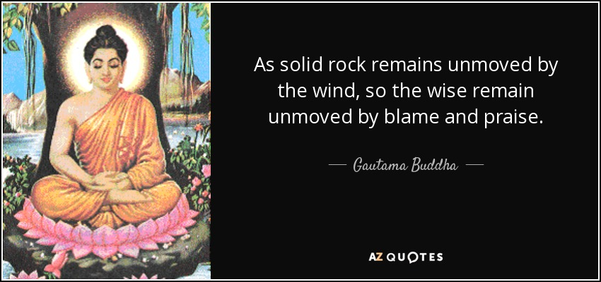 As solid rock remains unmoved by the wind, so the wise remain unmoved by blame and praise. - Gautama Buddha