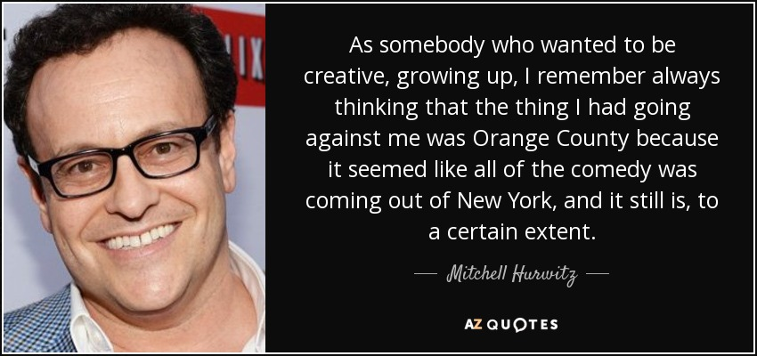 As somebody who wanted to be creative, growing up, I remember always thinking that the thing I had going against me was Orange County because it seemed like all of the comedy was coming out of New York, and it still is, to a certain extent. - Mitchell Hurwitz