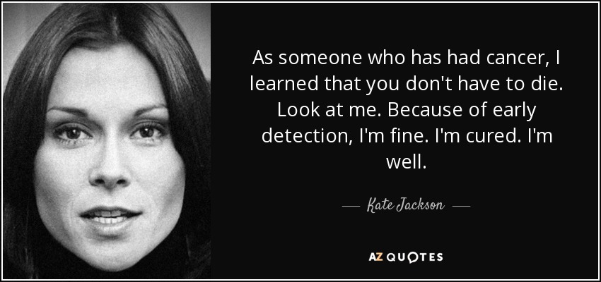 As someone who has had cancer, I learned that you don't have to die. Look at me. Because of early detection, I'm fine. I'm cured. I'm well. - Kate Jackson