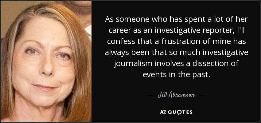 As someone who has spent a lot of her career as an investigative reporter, I'll confess that a frustration of mine has always been that so much investigative journalism involves a dissection of events in the past. - Jill Abramson