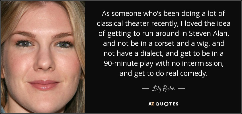 As someone who's been doing a lot of classical theater recently, I loved the idea of getting to run around in Steven Alan, and not be in a corset and a wig, and not have a dialect, and get to be in a 90-minute play with no intermission, and get to do real comedy. - Lily Rabe