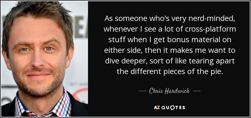 As someone who's very nerd-minded, whenever I see a lot of cross-platform stuff when I get bonus material on either side, then it makes me want to dive deeper, sort of like tearing apart the different pieces of the pie. - Chris Hardwick