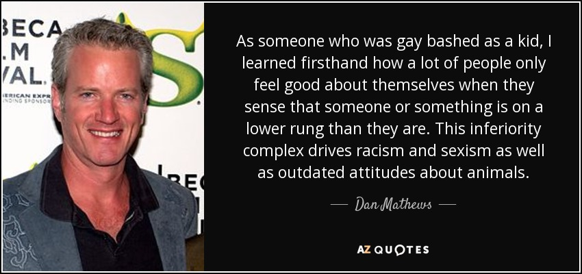 As someone who was gay bashed as a kid, I learned firsthand how a lot of people only feel good about themselves when they sense that someone or something is on a lower rung than they are. This inferiority complex drives racism and sexism as well as outdated attitudes about animals. - Dan Mathews