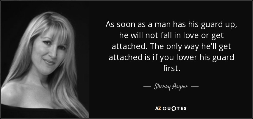As soon as a man has his guard up, he will not fall in love or get attached. The only way he'll get attached is if you lower his guard first. - Sherry Argov