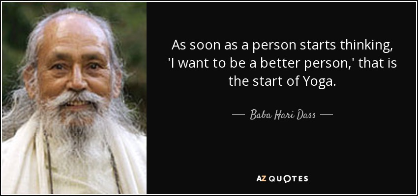 As soon as a person starts thinking, 'I want to be a better person,' that is the start of Yoga. - Baba Hari Dass
