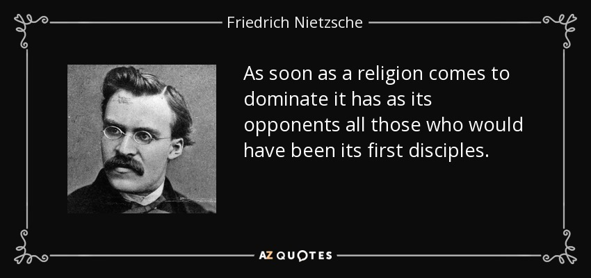 As soon as a religion comes to dominate it has as its opponents all those who would have been its first disciples. - Friedrich Nietzsche