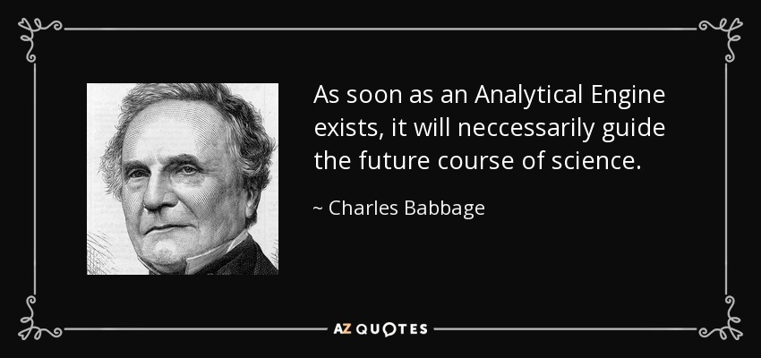 As soon as an Analytical Engine exists, it will neccessarily guide the future course of science. - Charles Babbage