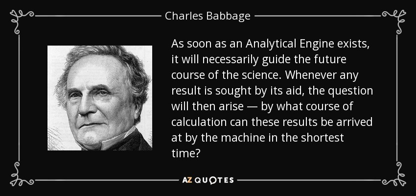 As soon as an Analytical Engine exists, it will necessarily guide the future course of the science. Whenever any result is sought by its aid, the question will then arise — by what course of calculation can these results be arrived at by the machine in the shortest time? - Charles Babbage