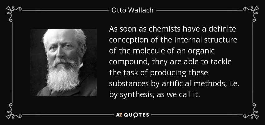 As soon as chemists have a definite conception of the internal structure of the molecule of an organic compound, they are able to tackle the task of producing these substances by artificial methods, i.e. by synthesis, as we call it. - Otto Wallach