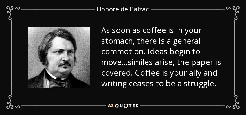 As soon as coffee is in your stomach, there is a general commotion. Ideas begin to move…similes arise, the paper is covered. Coffee is your ally and writing ceases to be a struggle. - Honore de Balzac