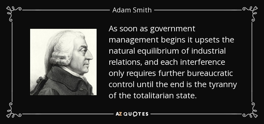 As soon as government management begins it upsets the natural equilibrium of industrial relations, and each interference only requires further bureaucratic control until the end is the tyranny of the totalitarian state. - Adam Smith