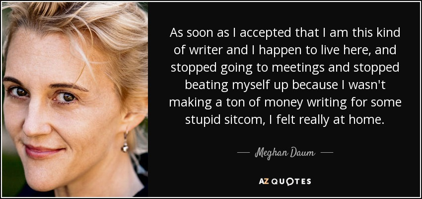 As soon as I accepted that I am this kind of writer and I happen to live here, and stopped going to meetings and stopped beating myself up because I wasn't making a ton of money writing for some stupid sitcom, I felt really at home. - Meghan Daum