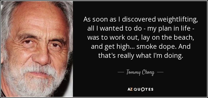 As soon as I discovered weightlifting, all I wanted to do - my plan in life - was to work out, lay on the beach, and get high... smoke dope. And that's really what I'm doing. - Tommy Chong