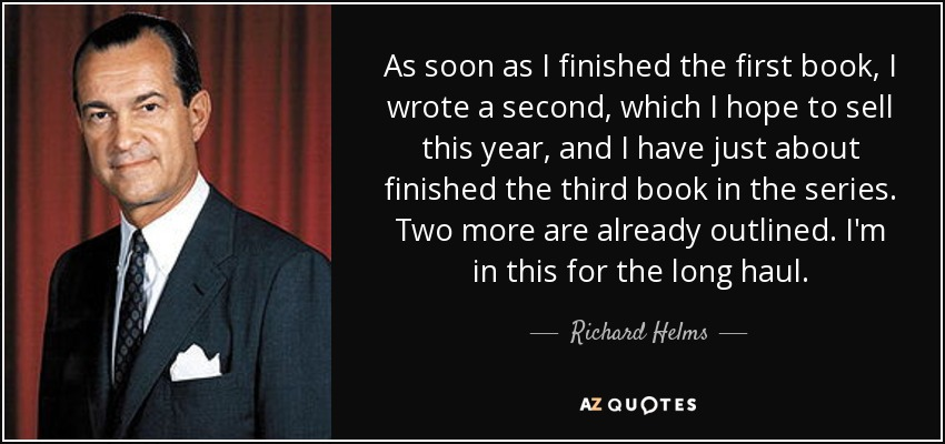 As soon as I finished the first book, I wrote a second, which I hope to sell this year, and I have just about finished the third book in the series. Two more are already outlined. I'm in this for the long haul. - Richard Helms