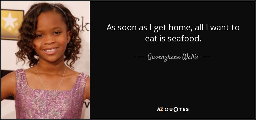 As soon as I get home, all I want to eat is seafood. - Quvenzhane Wallis