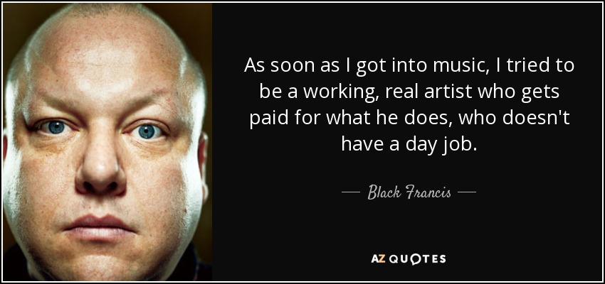 As soon as I got into music, I tried to be a working, real artist who gets paid for what he does, who doesn't have a day job. - Black Francis