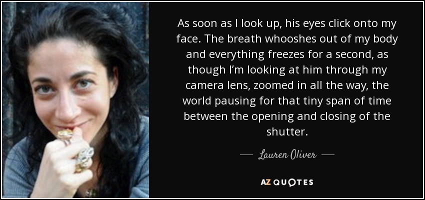 As soon as I look up, his eyes click onto my face. The breath whooshes out of my body and everything freezes for a second, as though I'm looking at him through my camera lens, zoomed in all the way, the world pausing for that tiny span of time between the opening and closing of the shutter. - Lauren Oliver