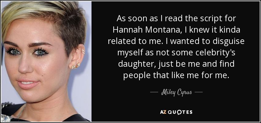 As soon as I read the script for Hannah Montana, I knew it kinda related to me. I wanted to disguise myself as not some celebrity's daughter, just be me and find people that like me for me. - Miley Cyrus