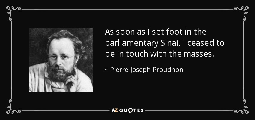 As soon as I set foot in the parliamentary Sinai, I ceased to be in touch with the masses. - Pierre-Joseph Proudhon
